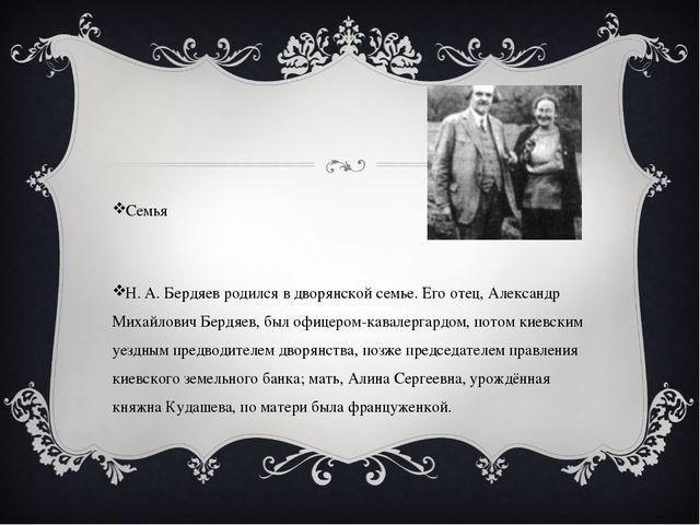 Семья Н. А. Бердяев родился в дворянской семье. Его отец, Александр Михайлов...