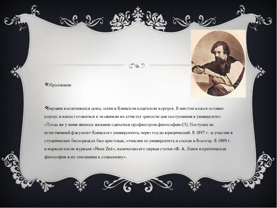 Образование Бердяев воспитывался дома, затем в Киевском кадетском корпусе. В...