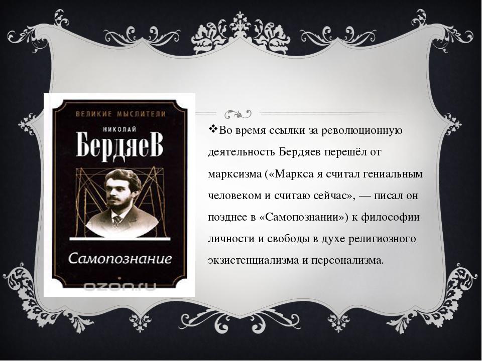 Во время ссылки за революционную деятельность Бердяев перешёл от марксизма (...