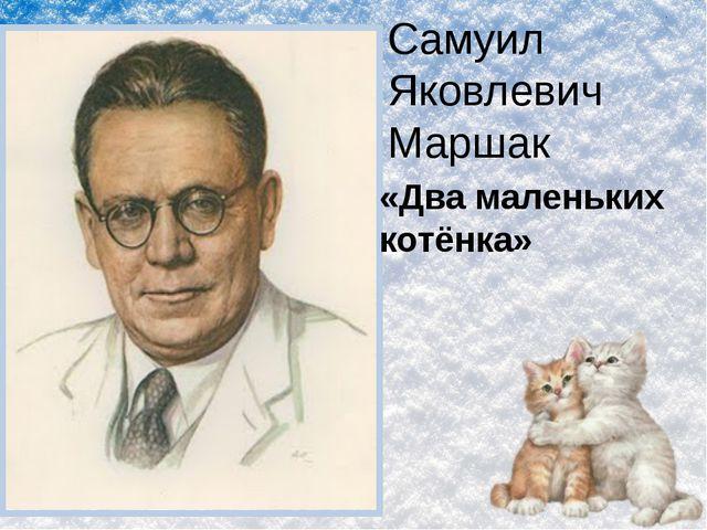 Самуил Яковлевич Маршак «Два маленьких котёнка»
