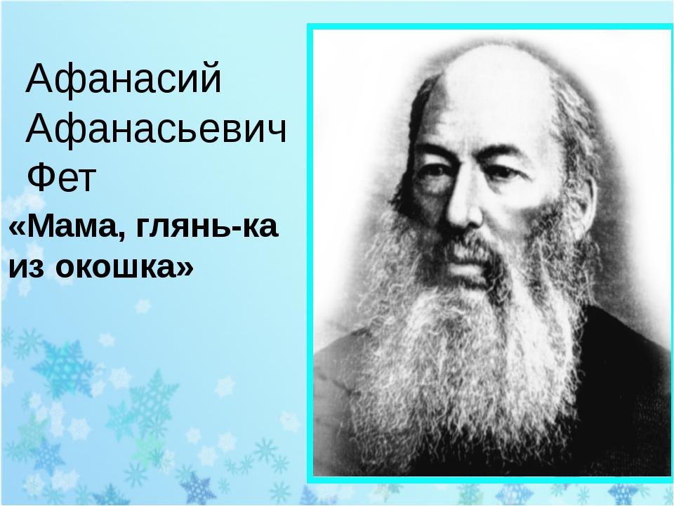 Афанасий Афанасьевич Фет «Мама, глянь-ка из окошка»