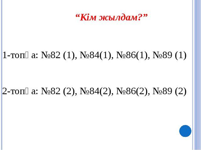 """""""Кім жылдам?"""" 1-топқа: №82 (1), №84(1), №86(1), №89 (1) 2-топқа: №82 (2), №8..."""