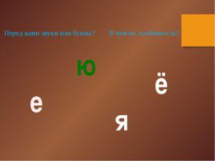 ё е ю я Перед вами звуки или буквы? В чем их особенность?
