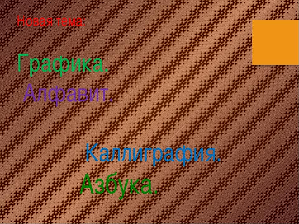 Новая тема: Графика. Алфавит. Каллиграфия. Азбука.