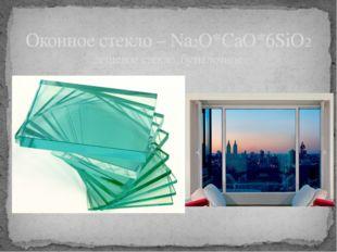 Оконное стекло – Na2O*CaO*6SiO2 дешевое стекло, бутылочное