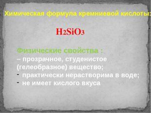 Химическая формула кремниевой кислоты: H2SiO3 Физические свойства : – прозрач
