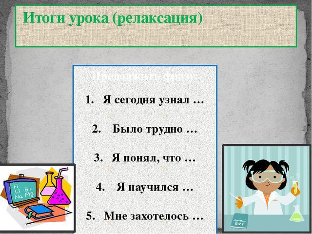 Итоги урока (релаксация) Продолжить фразу: Я сегодня узнал … Было трудно … Я...