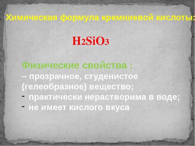 Химическая формула кремниевой кислоты: H2SiO3 Физические свойства : – прозрач...