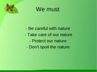 We must - Be careful with nature - Take care of our nature - Protect our natu