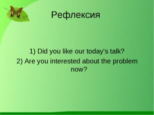 Рефлексия 1) Did you like our today's talk? 2) Are you interested about the p