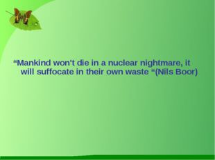 """Mankind won't die in a nuclear nightmare, it will suffocate in their own wa"