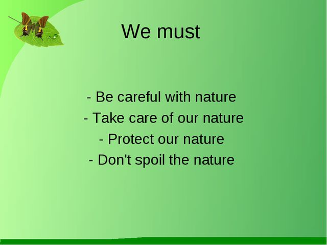 We must - Be careful with nature - Take care of our nature - Protect our natu...