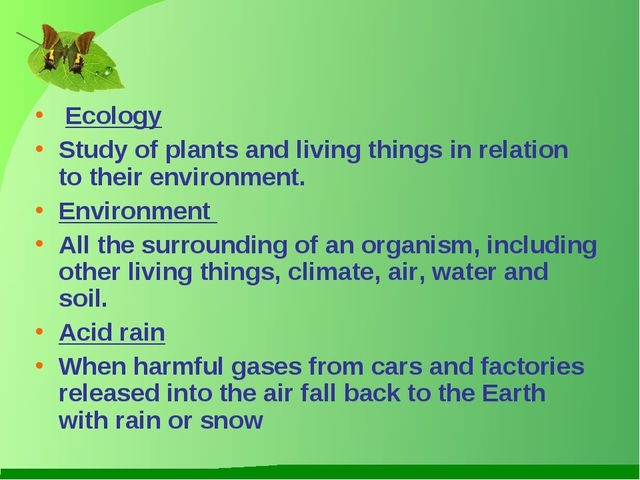 Ecology Study of plants and living things in relation to their environment....