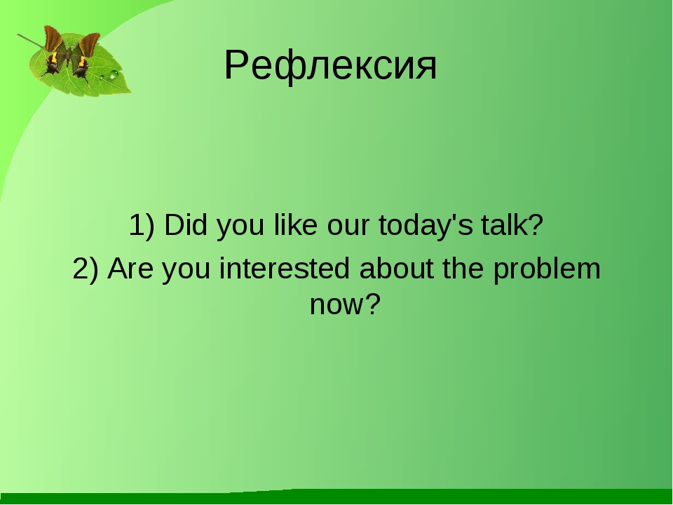 Рефлексия 1) Did you like our today's talk? 2) Are you interested about the p...