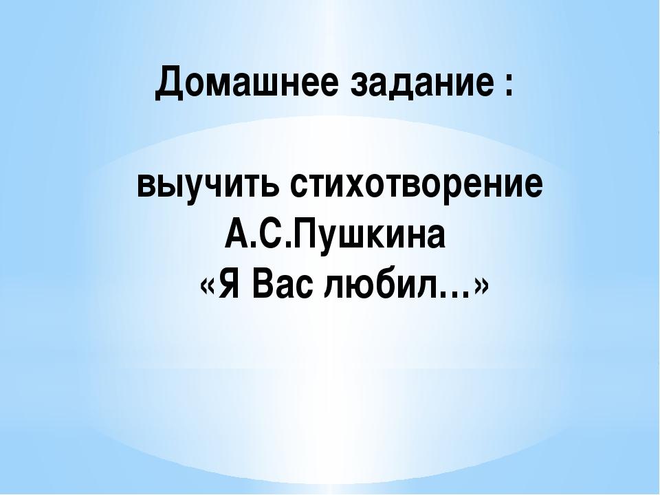 Домашнее задание : выучить стихотворение А.С.Пушкина «Я Вас любил…»
