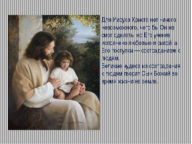 Для Иисуса Христа нет ничего невозможного, чего бы Он не смог сделать, но Его...
