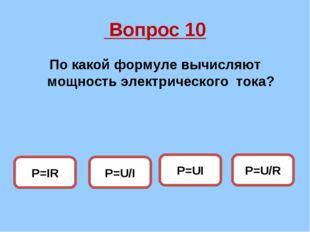Вопрос 10 По какой формуле вычисляют мощность электрического тока? P=UI P=U/