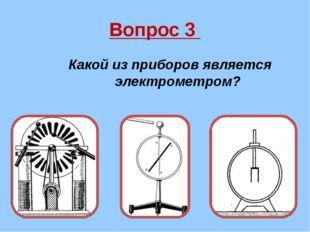 Вопрос 3 Какой из приборов является электрометром?