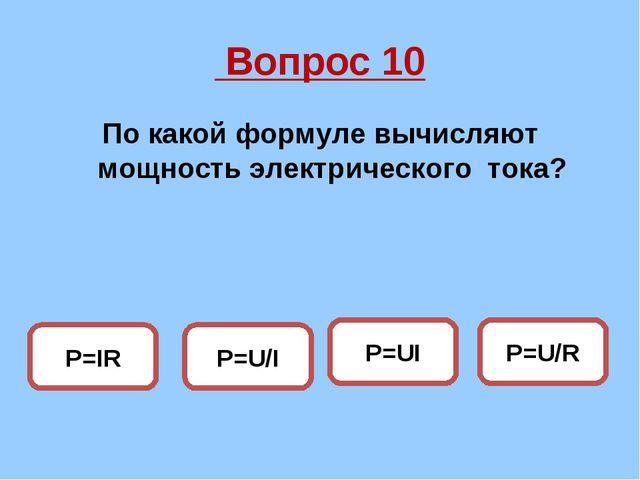Вопрос 10 По какой формуле вычисляют мощность электрического тока? P=UI P=U/...