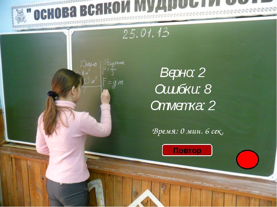 Верно: 2 Ошибки: 8 Отметка: 2 Время: 0 мин. 6 сек. Повтор