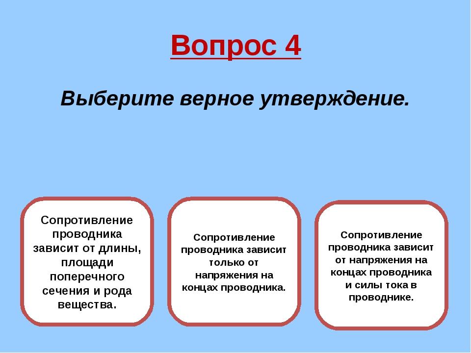 Вопрос 4 Выберите верное утверждение. Сопротивление проводника зависит от дли...