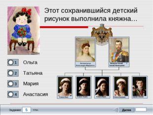 5 Задание Этот сохранившийся детский рисунок выполнила княжна… Ольга Татьяна