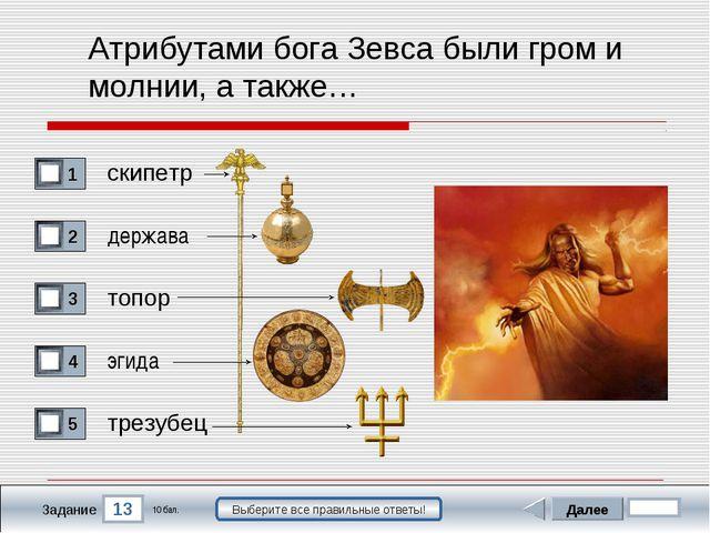 13 Задание Выберите все правильные ответы! Атрибутами бога Зевса были гром и...