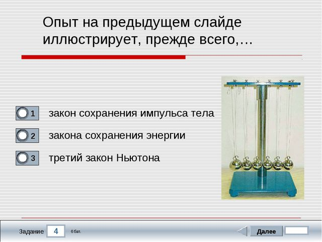 4 Задание Опыт на предыдущем слайде иллюстрирует, прежде всего,… закон сохран...