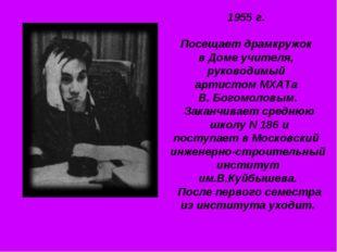 1955 г. Посещает драмкружок в Доме учителя, руководимый артистом МХАТа В. Бог