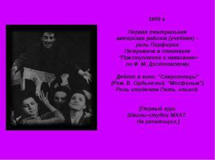 1959 г. Первая театральная актерская работа (учебная) – роль Порфирия Петрови