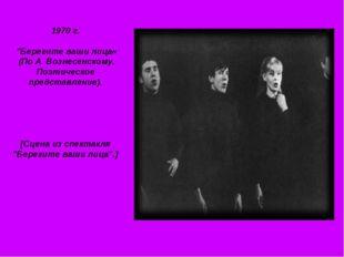 """1970 г. """"Берегите ваши лица« (По А. Вознесенскому. Поэтическое представление)"""