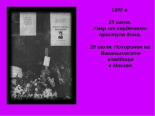 1980 г. 25 июля. Умер от сердечного приступа дома. 28 июля. Похоронен на Вага