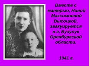 Вместе с матерью, Ниной Максимовной Высоцкой, эвакуируется в г. Бузулук Оренб