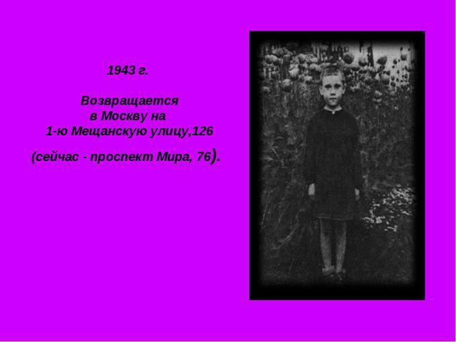 1943 г. Возвращается в Москву на 1-ю Мещанскую улицу,126 (сейчас - проспект М...