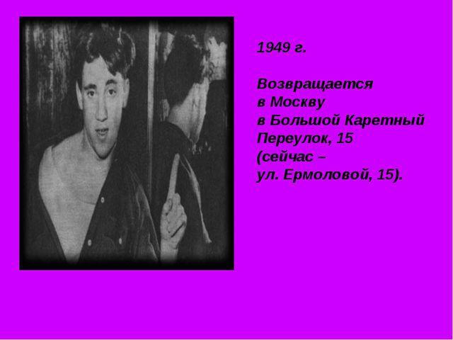 1949 г. Возвращается в Москву в Большой Каретный Переулок, 15 (сейчас – ул. Е...