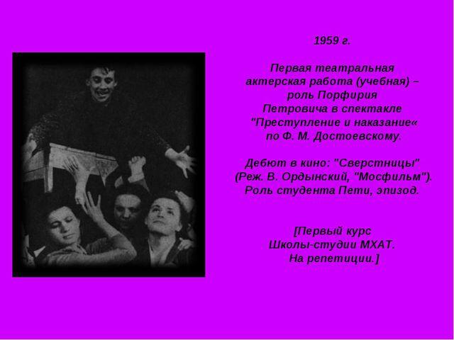 1959 г. Первая театральная актерская работа (учебная) – роль Порфирия Петрови...