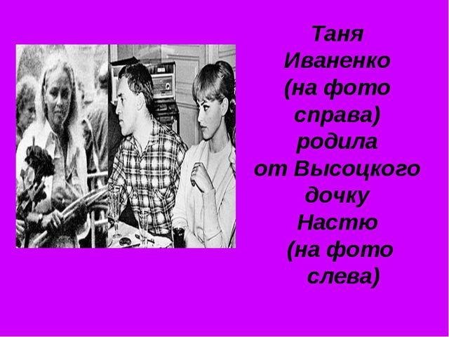 Таня Иваненко (на фото справа) родила от Высоцкого дочку Настю (на фото слева)