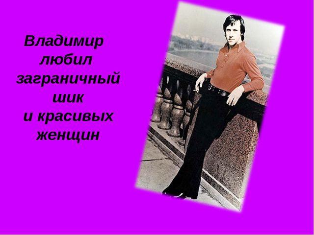 Владимир любил заграничный шик и красивых женщин