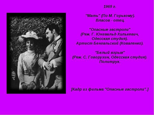 """1969 г. """"Мать"""" (По М. Горькому). Власов - отец. """"Опасные гастроли"""" (Реж. Г. Ю..."""
