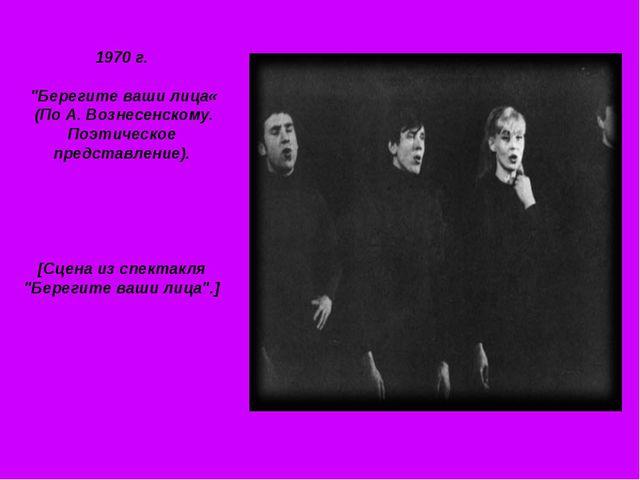 """1970 г. """"Берегите ваши лица« (По А. Вознесенскому. Поэтическое представление)..."""