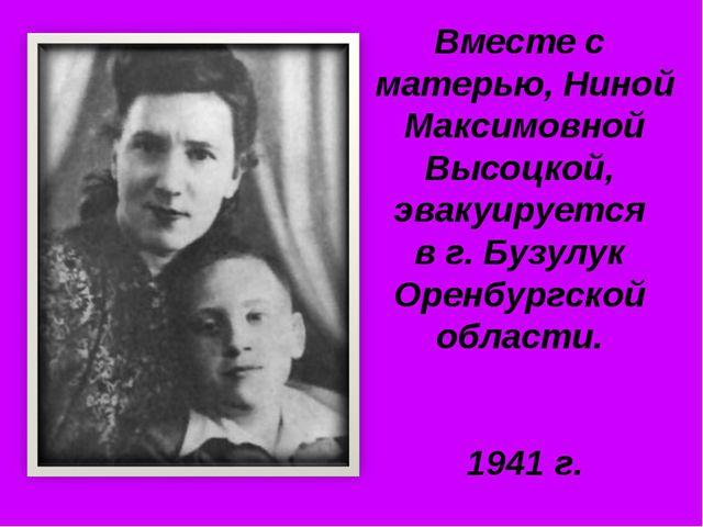 Вместе с матерью, Ниной Максимовной Высоцкой, эвакуируется в г. Бузулук Оренб...