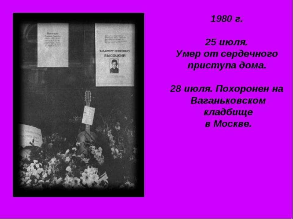 1980 г. 25 июля. Умер от сердечного приступа дома. 28 июля. Похоронен на Вага...