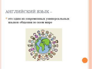 АНГЛИЙСКИЙ ЯЗЫК – это один из современных универсальных языков общения во все
