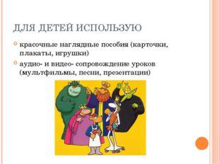 ДЛЯ ДЕТЕЙ ИСПОЛЬЗУЮ красочные наглядные пособия (карточки, плакаты, игрушки)