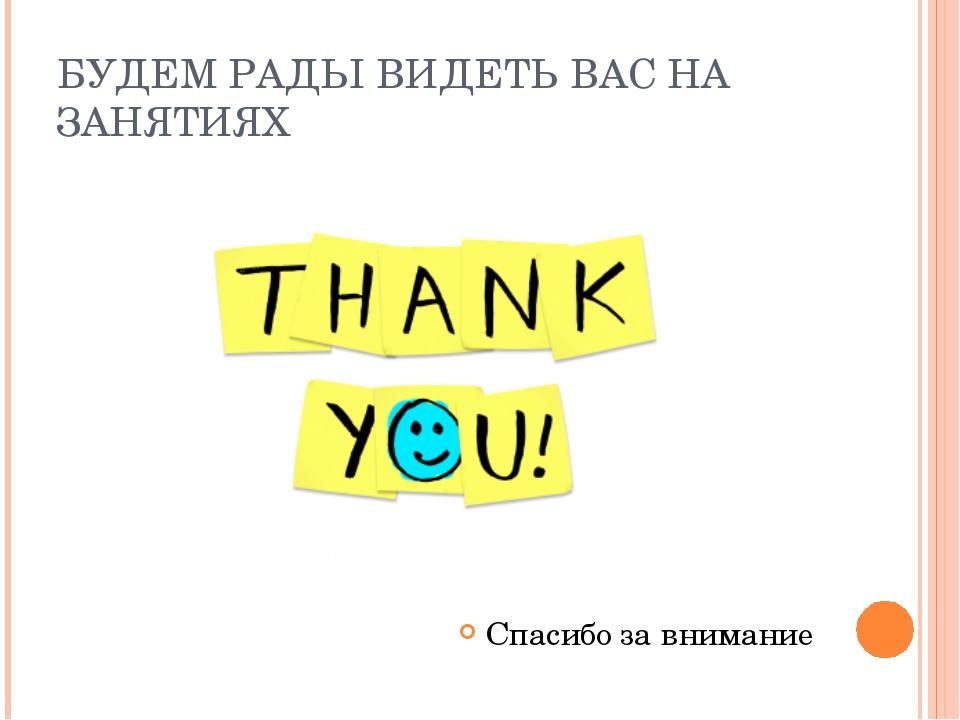 БУДЕМ РАДЫ ВИДЕТЬ ВАС НА ЗАНЯТИЯХ Спасибо за внимание