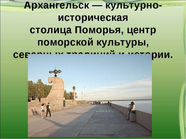 Архангельск— культурно-историческая столицаПоморья, центр поморской культур...