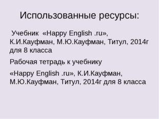 Использованные ресурсы: Учебник «Happy English .ru», К.И.Кауфман, М.Ю.Кауфман