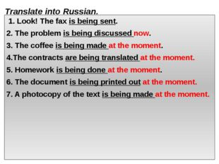 Translate into Russian. 1. Look! The fax is being sent. 2. The problem is bei