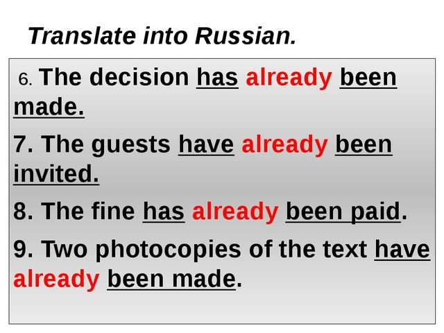 Translate into Russian. 6. The decision has already been made. 7. The guests...