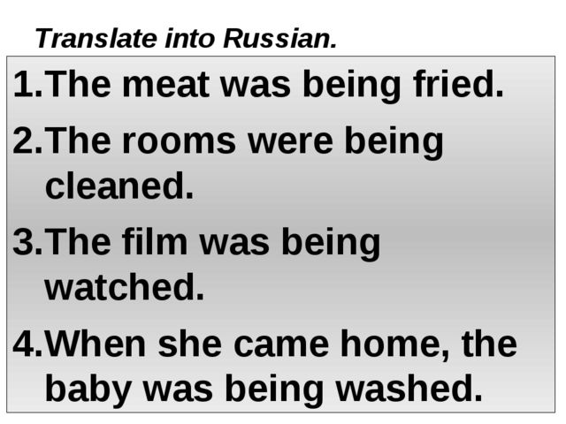 Translate into Russian. The meat was being fried. The rooms were being cleane...